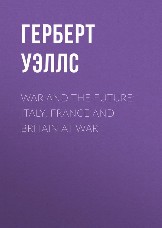 Герберт Уэллс War and the Future: Italy, France and Britain at War уэллс г д the war of the worlds книга на англ яз