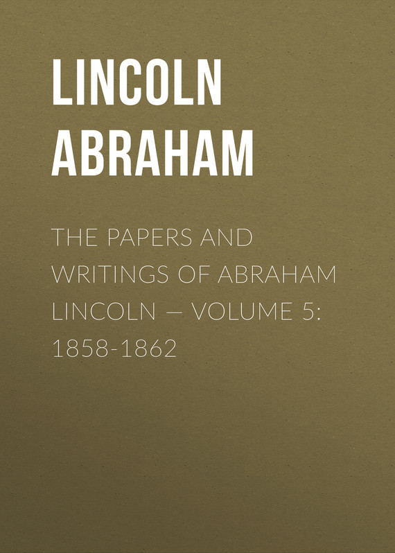 Lincoln Abraham The Papers And Writings Of Abraham Lincoln — Volume 5: 1858-1862 lincoln and the court