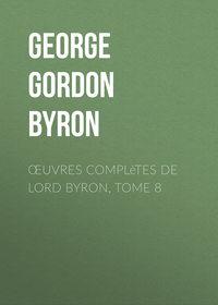 Джордж Гордон Байрон - ?uvres compl?tes de lord Byron, Tome 8