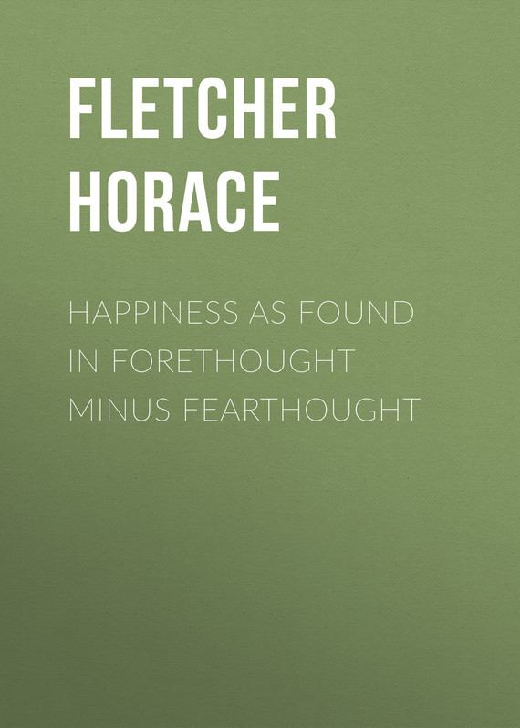 Fletcher Horace Happiness as Found in Forethought Minus Fearthought hedonism fletcher