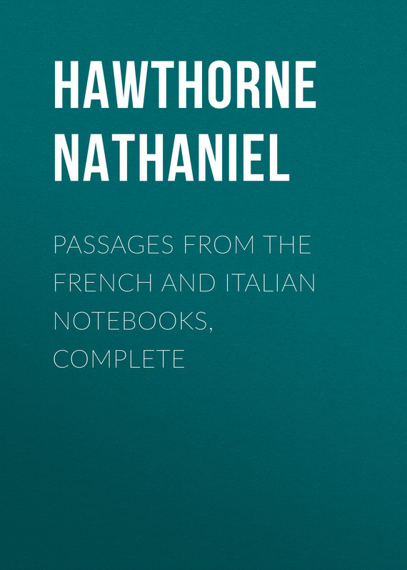 Hawthorne Nathaniel Passages from the French and Italian Notebooks, Complete