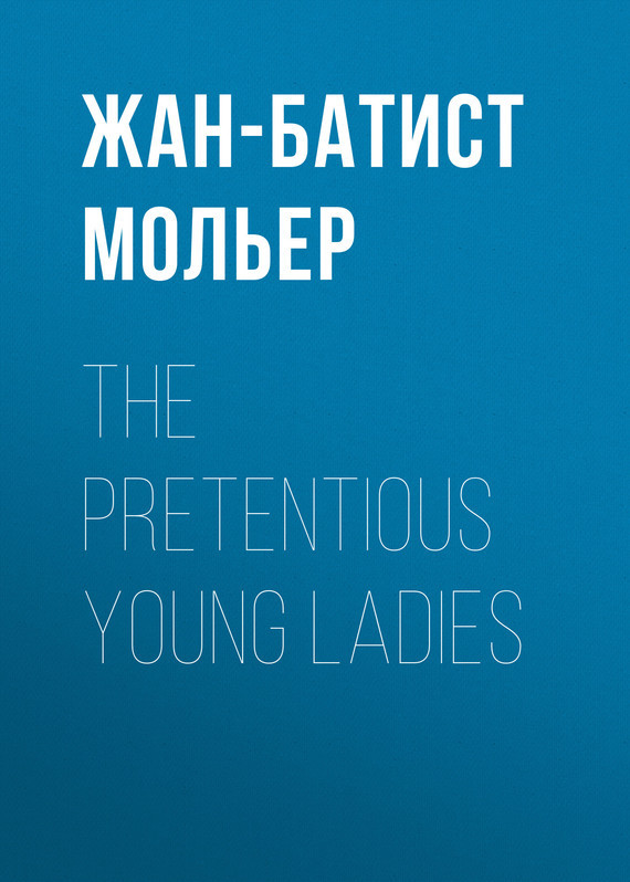 Жан-Батист Мольер. The Pretentious Young Ladies