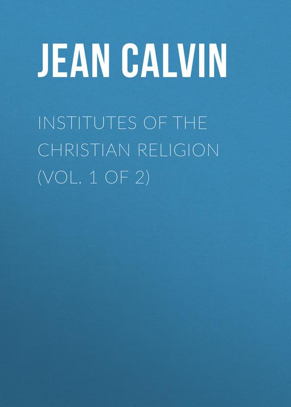 Jean Calvin Institutes of the Christian Religion (Vol. 1 of 2)