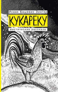 Исаак Башевис Зингер - Кукареку. Мистические рассказы