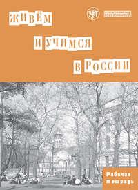 Коллектив авторов - Живём и учимся в России. Рабочая тетрадь по грамматике