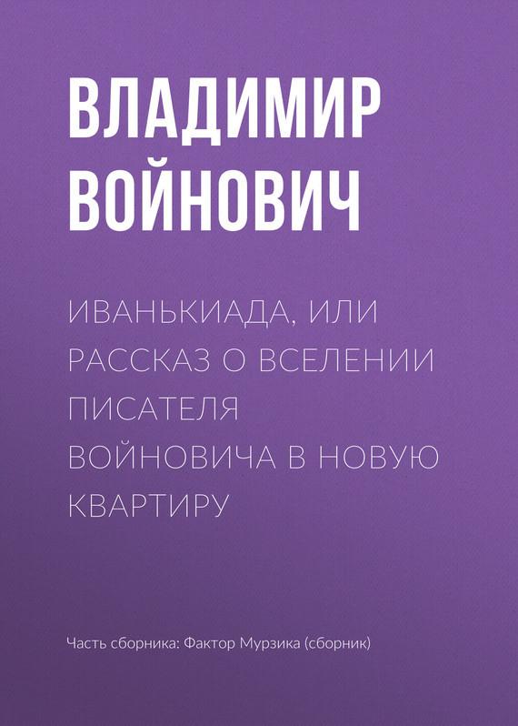 Владимир Войнович Иванькиада, или Рассказ о вселении писателя Войновича в новую квартиру мне предлагают 1комнат квартиру