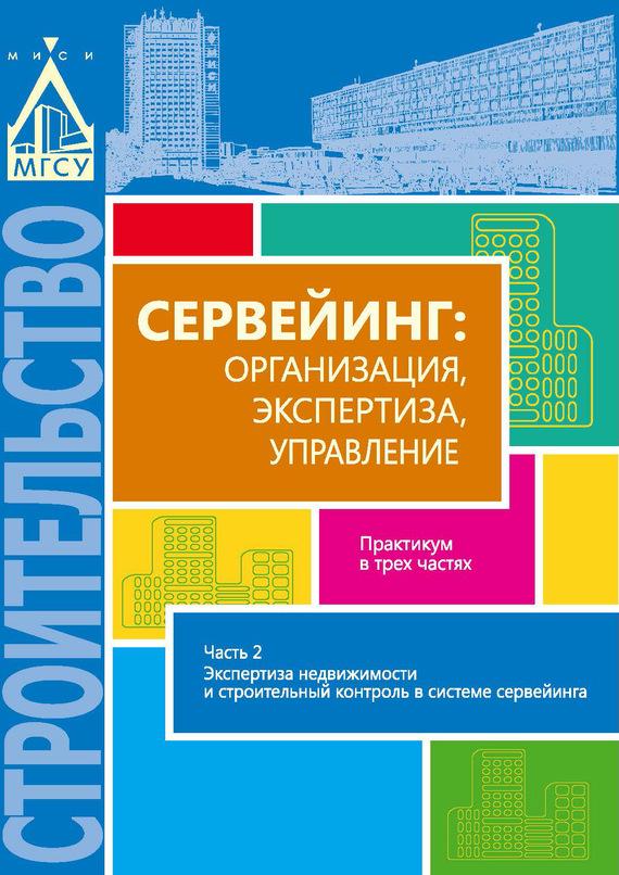 Сервейинг: организация, экспертиза, управление. Часть 2. Экспертиза недвижимости и строительный контроль в системе сервейинга