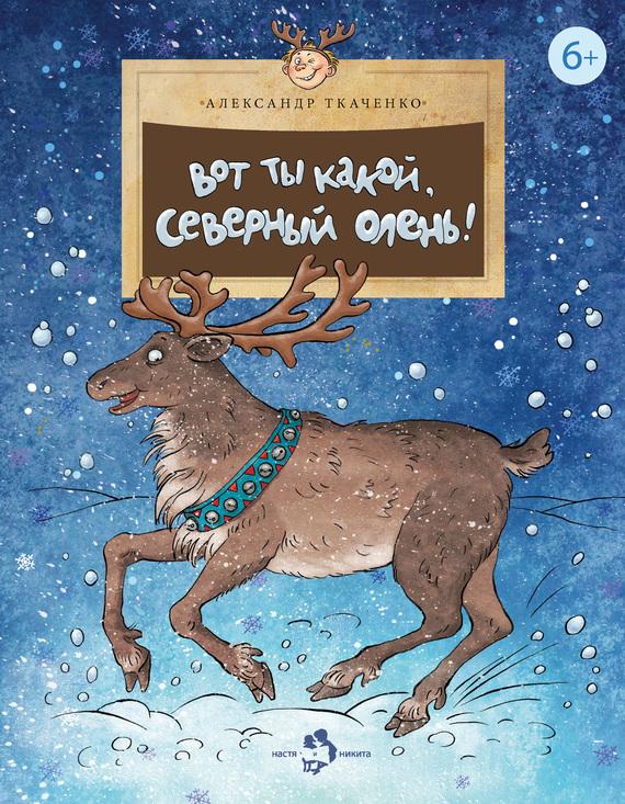 Александр Ткаченко Вот ты какой, северный олень! зверь световой неон найт 45 см северный олень ленточкой 513 269