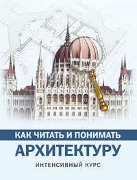 Марина Яровая - Как читать и понимать архитектуру