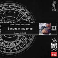 Вадим Зеланд - Трансерфинг реальности. Ступень III: Вперед в прошлое