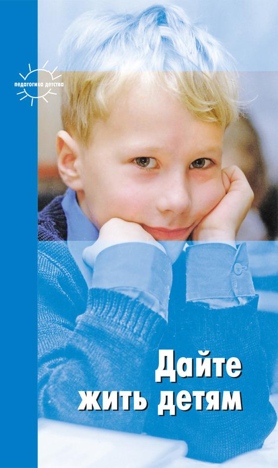 Дайте жить детям: Воспитание: умственное, нравственное, физическое