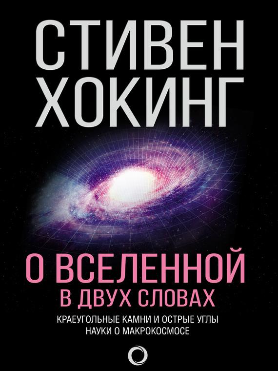 Стивен Хокинг О Вселенной в двух словах. Краеугольные камни и острые углы науки о макрокосмосе парсонс п диксон г ред стивен хокинг за 30 секунд его жизнь теории и вклад в науку в 30 секундных отрывках