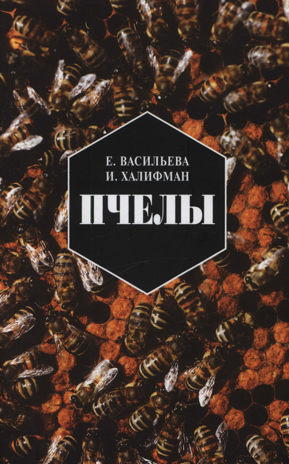 Евгения Васильева, Иосиф Халифман - Пчелы. Повесть о биологии пчелиной семьи и победах науки о пчелах