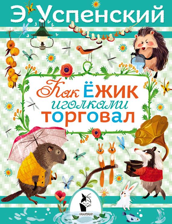 Эдуард Успенский Как ёжик иголками торговал как птицы козлёнка спасли