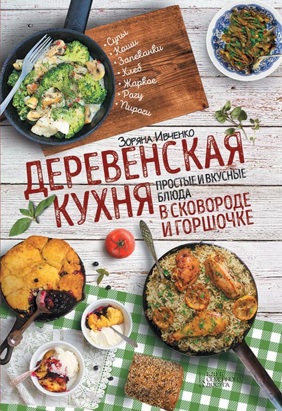 Зоряна Ивченко - Деревенская кухня. Простые и вкусные блюда в сковороде и горшочке