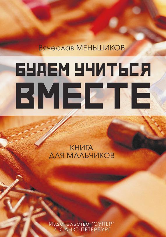 Вячеслав Меньшиков - Будем учиться вместе. Книга для мальчиков