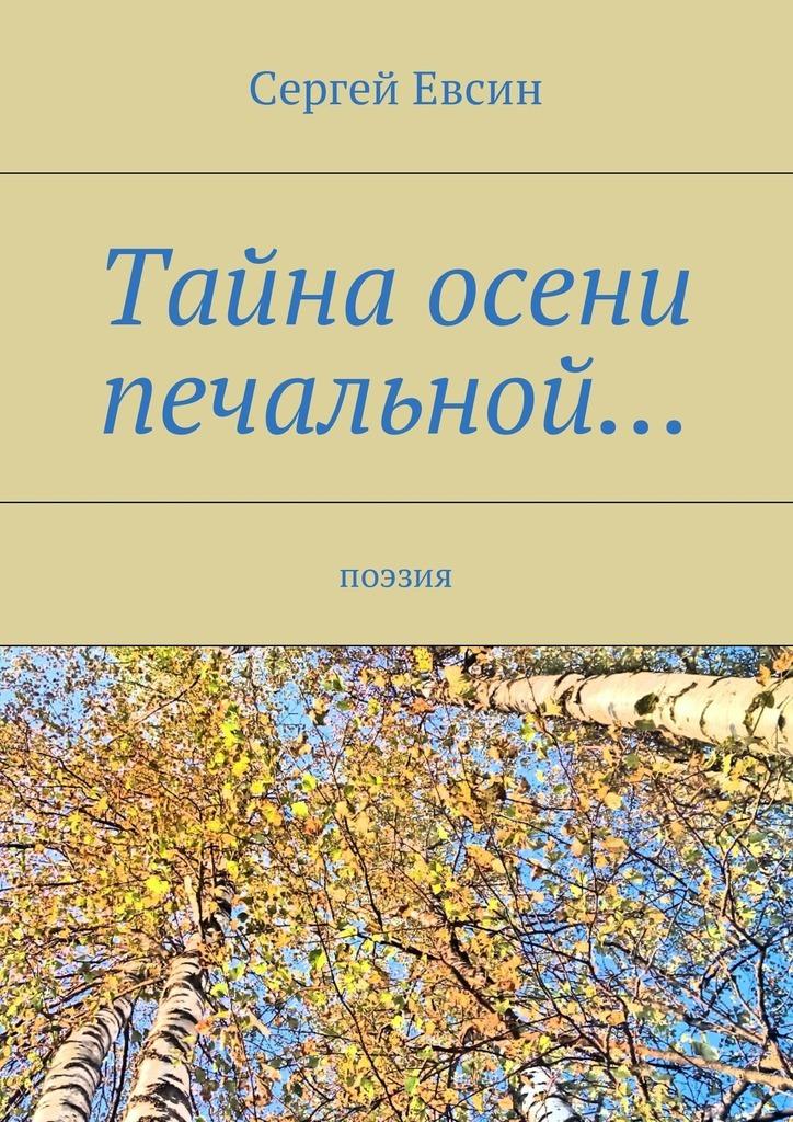 Сергей Валентинович Евсин Тайна осени печальной… Поэзия сергей аршинов печальной маски полукруг