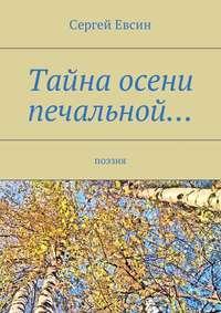 Сергей Валентинович Евсин - Тайна осени печальной… Поэзия