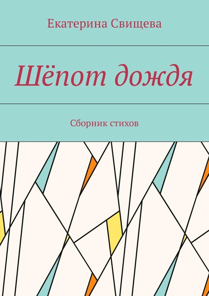 Екатерина Свищева Шёпот дождя. Сборник стихов