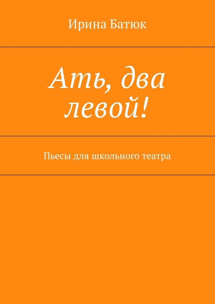 Ирина Батюк - Ать, два левой! Пьесы для школьного театра