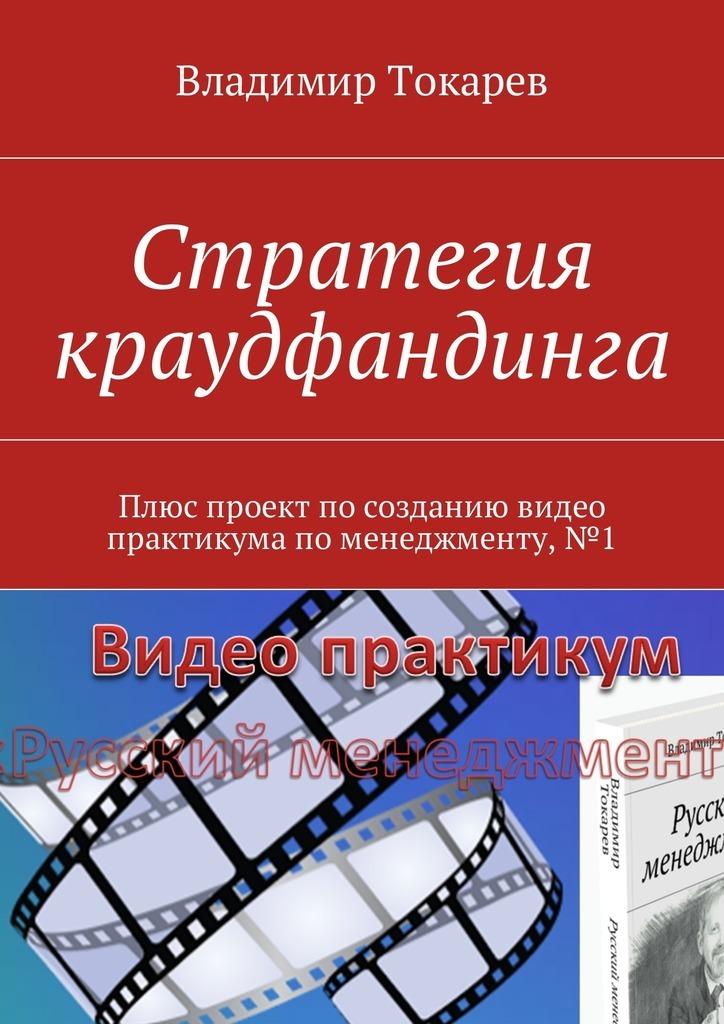 Владимир Токарев Стратегия краудфандинга. Плюс проект по созданию видео практикума по менеджменту, №1 коровин в конец проекта украина