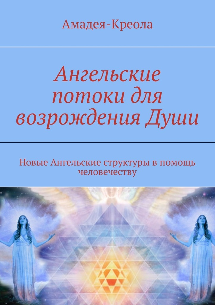 Амадея-Креола Ангельские потоки для возрождения Души. Новые Ангельские структуры впомощь человечеству smd ангельские глазки в беларуси