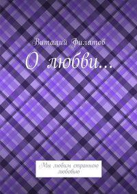 Виталий Филатов - Олюбви… Мы любим странною любовью