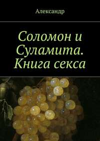 Александр - Соломон и Суламита. Книга секса