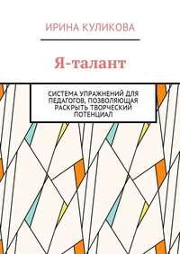Ирина Куликова - Я-талант. Система упражнений для педагогов, позволяющая раскрыть творческий потенциал