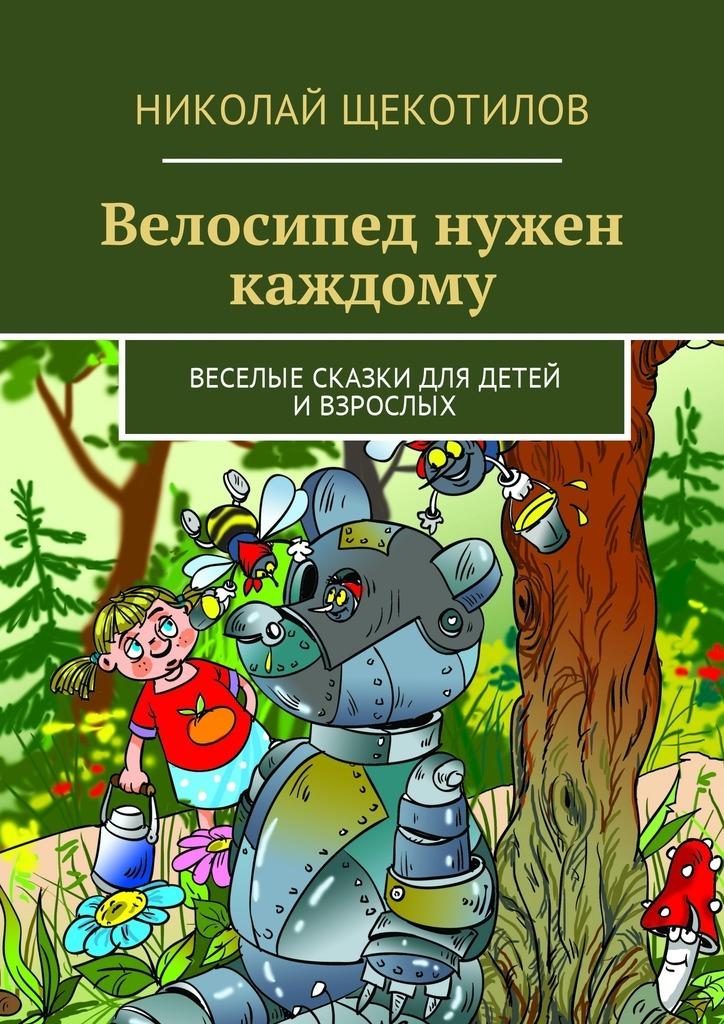 Николай Щекотилов Велосипед нужен каждому. Веселые сказки для детей ивзрослых николай щекотилов миша саша 2б 1 веселые сказки длядетей ивзрослых