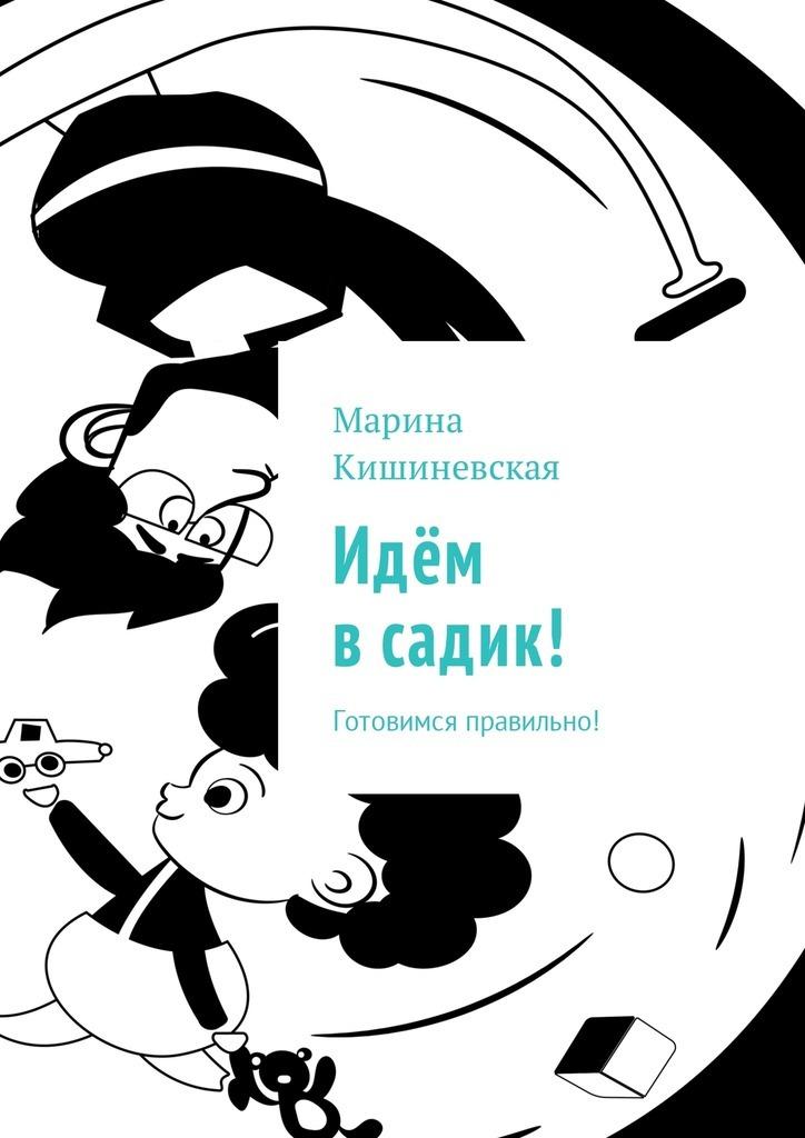 Марина Кишиневская Идём всадик! Готовимся правильно! савушкин сергей николаевич ширмочки адаптация к детскому саду