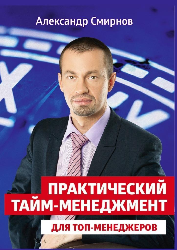 Александр Смирнов Практический тайм-менеджмент для топ-менеджеров