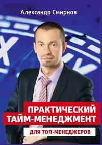 Александр Смирнов - Практический тайм-менеджмент для топ-менеджеров