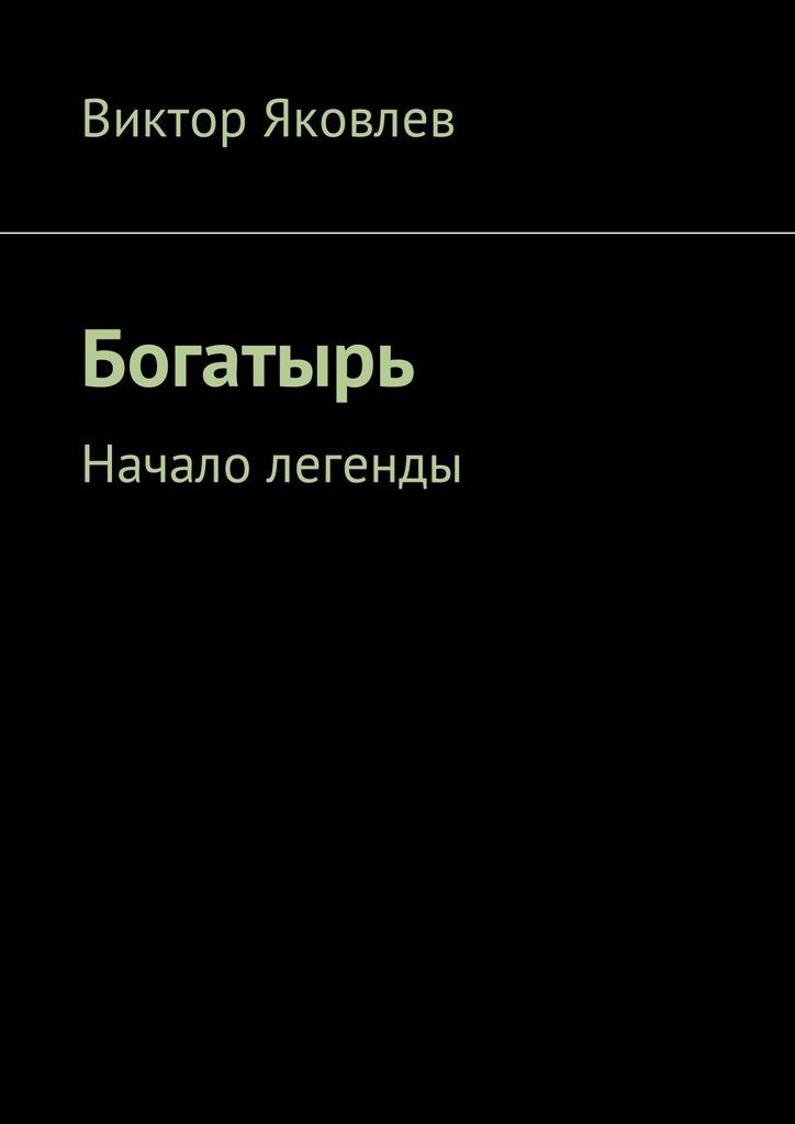 Виктор Яковлев Богатырь. Начало легенды анатолий радов изгой начало пути