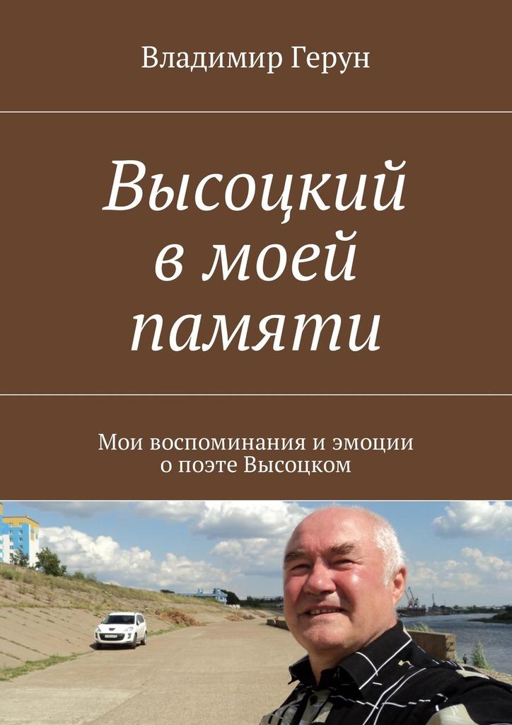 Владимир Герун Высоцкий вмоей памяти. Мои воспоминания иэмоции опоэтеВысоцком высоцкий