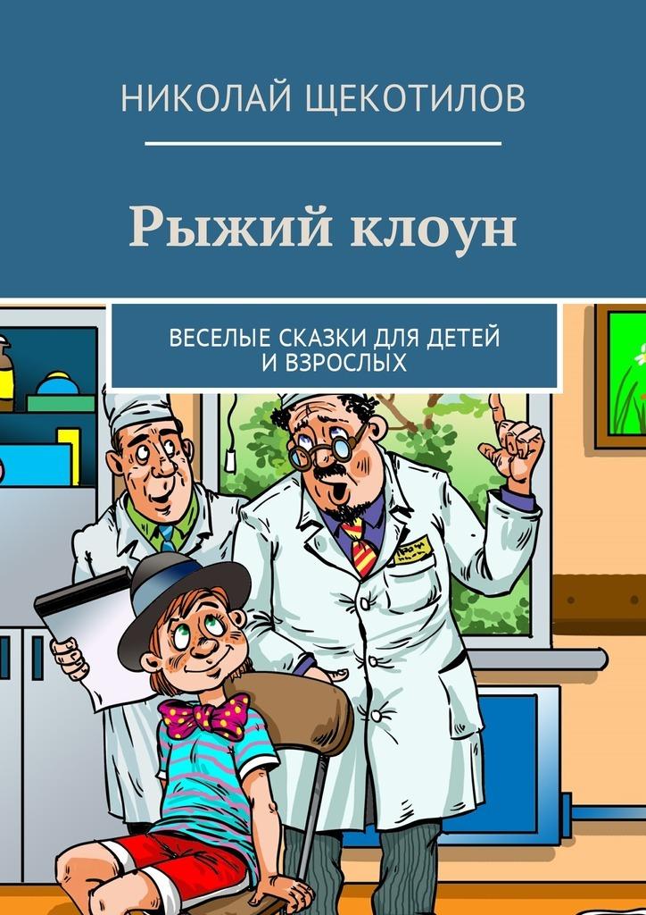 Николай Щекотилов Рыжий клоун. Веселые сказки для детей ивзрослых николай щекотилов миша саша 2б 1 веселые сказки длядетей ивзрослых