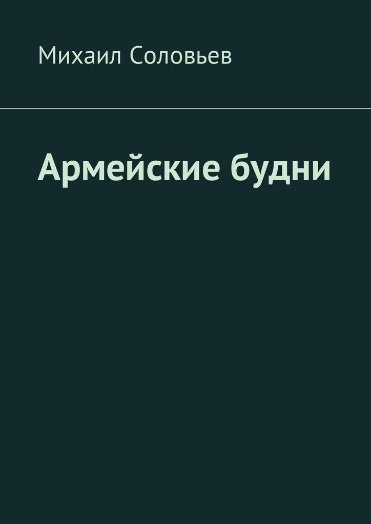 Михаил Соловьев Армейские будни александр соловьев 0 страсти по спорту
