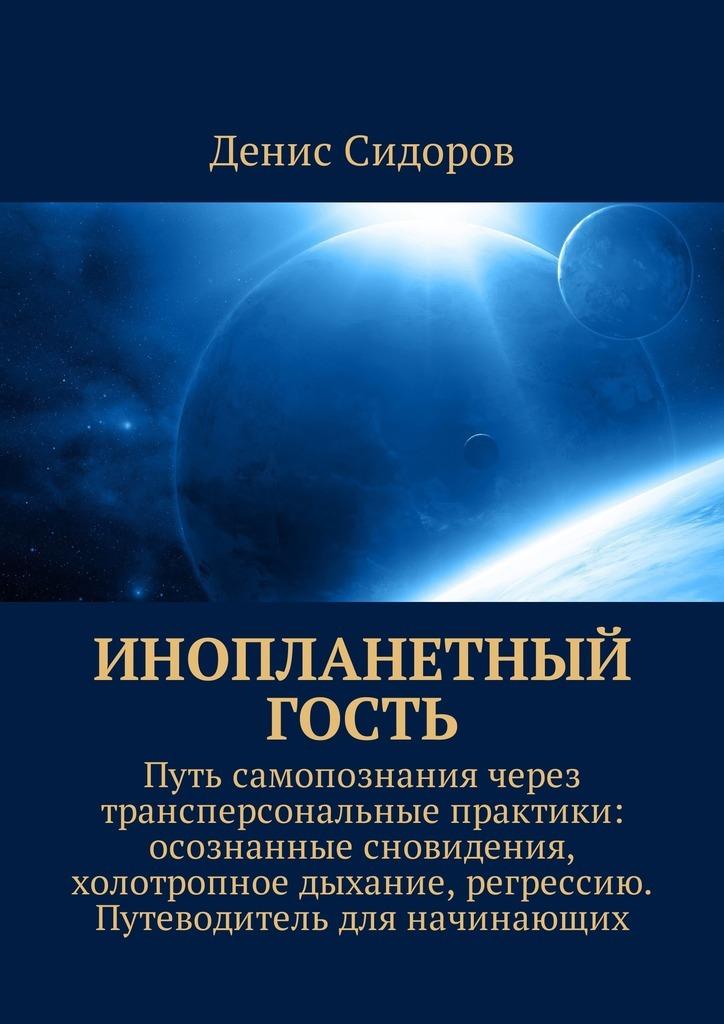 Денис Сидоров Инопланетный гость. Путь самопознания через трансперсональные практики: осознанные сновидения, холотропное дыхание, регрессию. Путеводитель для начинающих