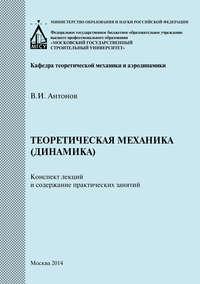 В. И. Антонов - Теоретическая механика (динамика). Конспект лекций и содержание практических занятий