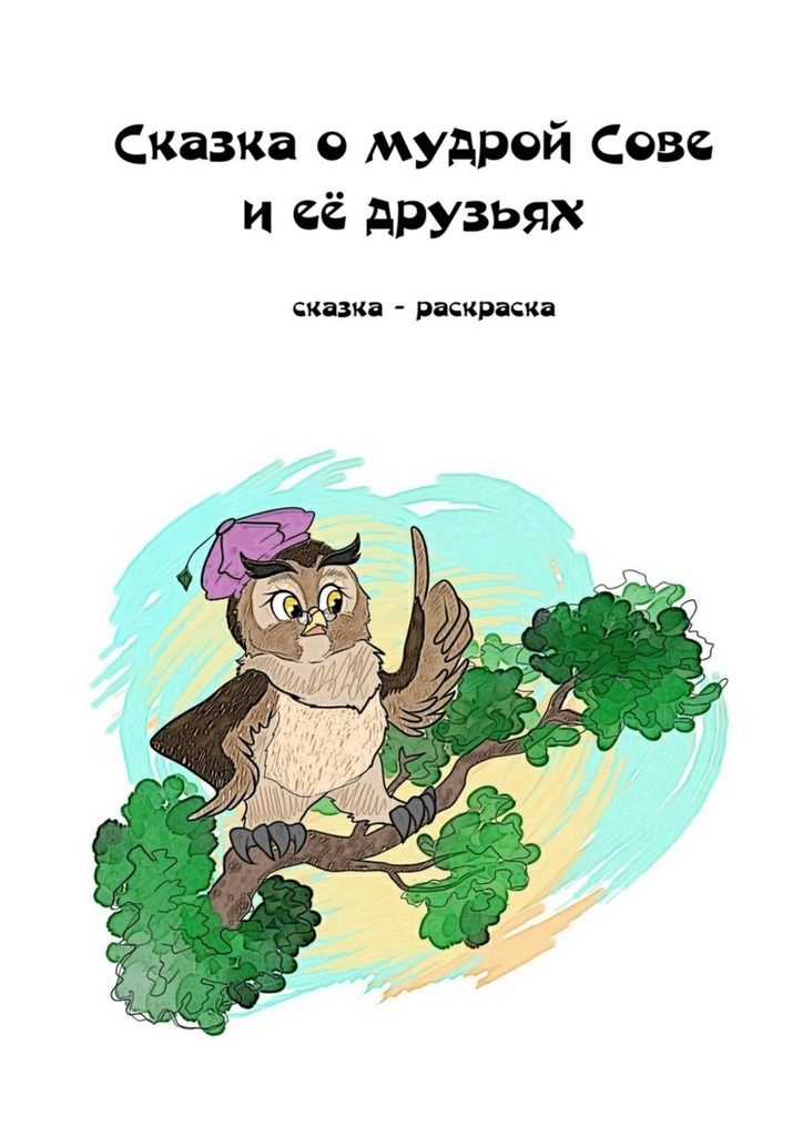 Елизавета Константиновна Лысенко Сказка о мудрой Сове и её друзьях. Сказка-раскраска
