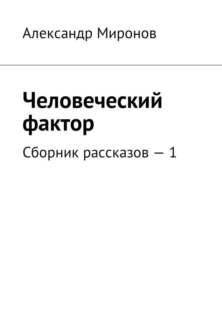 Александр Миронов Человеческий фактор. Сборник рассказов – 1