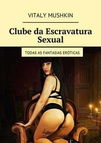 Vitaly Mushkin - Clube da Escravatura Sexual. Todas as fantasias er?ticas