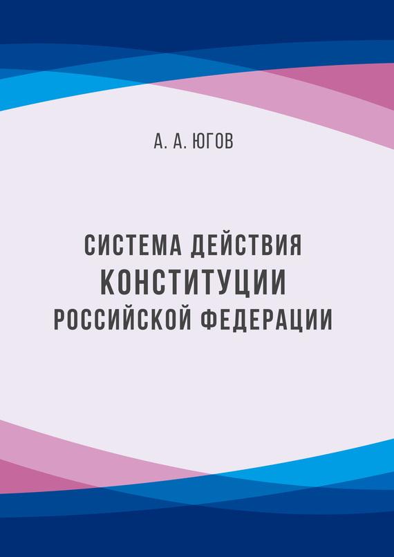 А. А. Югов Система действия Конституции Российской Федерации потапов а ошибка генерального конструктора