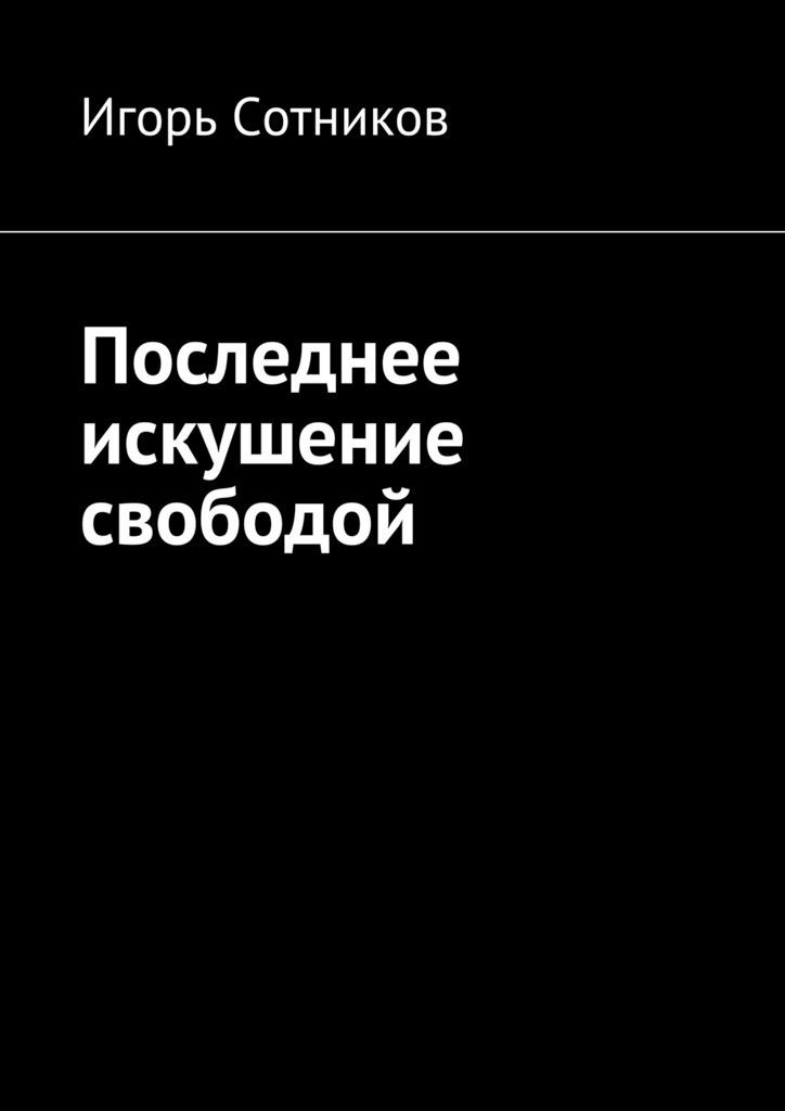 Игорь Сотников Последнее искушение свободой игорь сотников деконструктор isbn 9785448589331