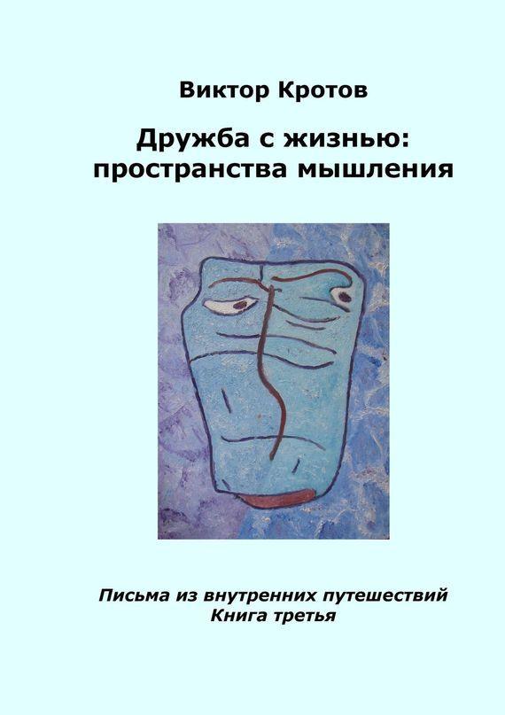Виктор Гаврилович Кротов Дружба с жизнью: пространства мышления. Письма из внутренних путешествий. Книга третья