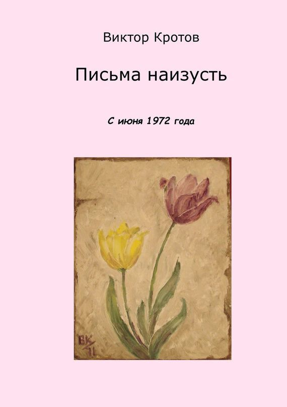 Виктор Гаврилович Кротов Письма наизусть. С июня 1972 года нечаев с письма о любви