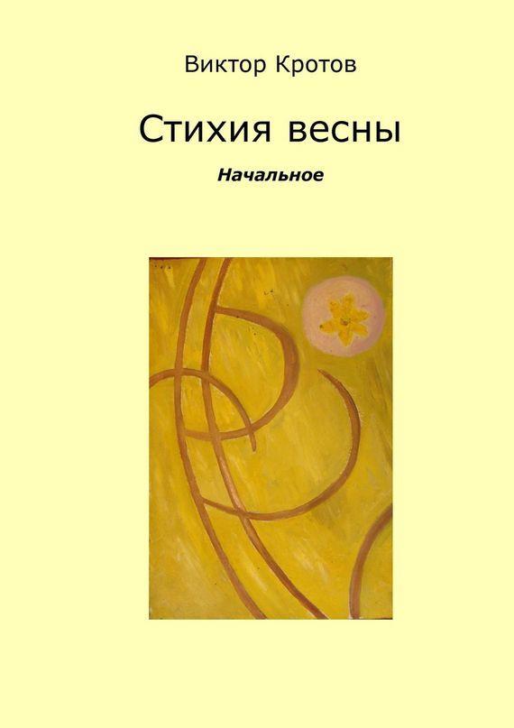 Виктор Гаврилович Кротов Стихия весны. Начальное виктор кротов червячок игнатий и его размышления новые приключения