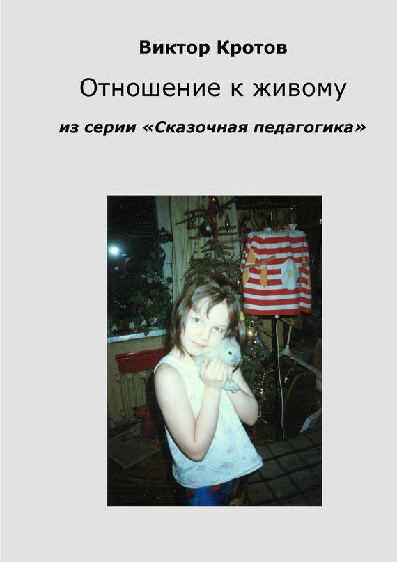 Виктор Кротов Отношение к живому. Из серии «Сказочная педагогика»