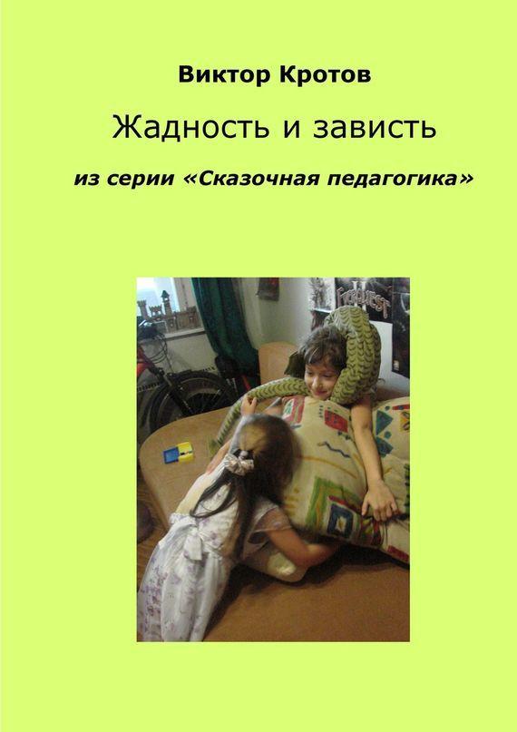 Виктор Кротов Жадность и зависть. Из серии «Сказочная педагогика» виктор кротов вера и неверие из серии сказочная педагогика