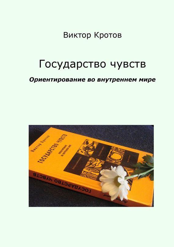 Виктор Кротов - Государство чувств. Ориентирование во внутреннем мире
